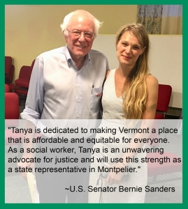 """""""Tanya is dedicated to making Vermont a place that is affordable and equitable for everyone. As a social worker, Tanya is an unwavering advocate for justice and will use this strength as a state representative in Montpelier."""" ~U.S. Senator Bernie Sanders"""