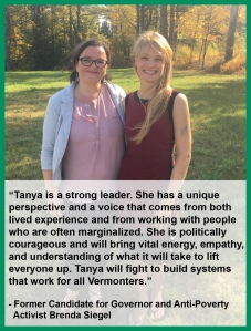 "Endorsement from Former Candidate for Governor and Anti-Poverty Activist Brenda Siegel: ""Tanya is a strong leader. She has a unique perspective and voice that comes from both lived experience and working with people who are often marginalized. She is politically courageous and will bring vital energy, empathy, and understanding of what it will take to lift everyone up. Tanya will fight to build systems that work for all Vermonters."""