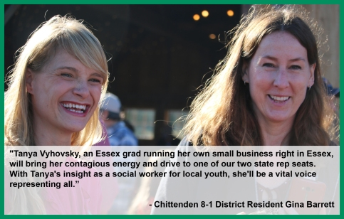 "Endorsement from Chittenden 8-1 District Resident Gina Barrett: ""Tanya Vyhovsky, an Essex grad running her own small business right in Essex, will bring her contagious energy and drive to one of our two state rep seats. With Tanya's insight as a social worker for local youth, she'll be a vital voice representing all."""