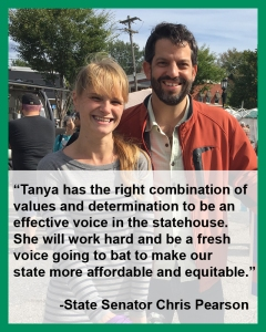 """""""Tanya has the right combination of values and determination to be an effective voice in the statehouse. She will work hard and be a fresh voice going to bat to make our state more affordable and equitable."""" -State Senator Chris Pearson"""