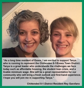 "Endorsement from CHI 8-1 District Resident Rey Garofano: ""As a long time resident of Essex, I am excited to support Tanya who is running to represent the Chittenden 8-1/Essex Town District. Tanya is a great leader who understands the challenges we face today such as affordable housing, the student loan crisis, and a livable minimum wage. She will be a great representative for our community who will bring a fresh outlook and first-hand experience. I hope you will join me in supporting Tanya."""