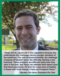"Endorsement from Senator Time Ashe, President Pro Tem: ""Tanya will do a great job in the Legislature because she understands the challenges facing younger members of the workforce. The cost of homeownership, the challenge of paying off student loans, the difficulty starting a new business. These problems are different today than they were in the past, and Tanya can address them based upon first-hand experience. It's time for a new wave of leaders in Essex with fresh energy. I hope you'll support Tanya."""